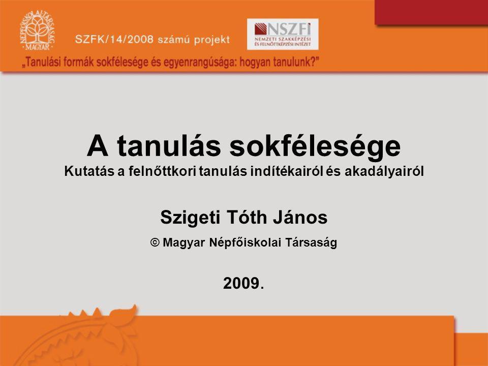 A tanulás sokfélesége Kutatás a felnőttkori tanulás indítékairól és akadályairól Szigeti Tóth János © Magyar Népfőiskolai Társaság 2009.