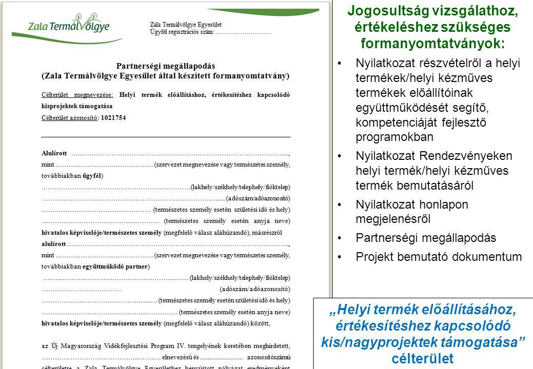 """Jogosultság vizsgálathoz, értékeléshez szükséges formanyomtatványok: Nyilatkozat részvételről a helyi termékek/helyi kézműves termékek előállítóinak együttműködését segítő, kompetenciáját fejlesztő programokban Nyilatkozat Rendezvényeken helyi termék/helyi kézműves termék bemutatásáról Nyilatkozat honlapon megjelenésről Partnerségi megállapodás Projekt bemutató dokumentum """"Helyi termék előállításához, értékesítéshez kapcsolódó kis/nagyprojektek támogatása célterület"""