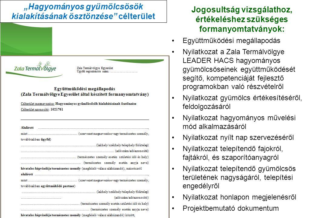 """Jogosultság vizsgálathoz, értékeléshez szükséges formanyomtatványok: Együttműködési megállapodás Nyilatkozat a Zala Termálvölgye LEADER HACS hagyományos gyümölcsöseinek együttműködését segítő, kompetenciáját fejlesztő programokban való részvételről Nyilatkozat gyümölcs értékesítéséről, feldolgozásáról Nyilatkozat hagyományos művelési mód alkalmazásáról Nyilatkozat nyílt nap szervezéséről Nyilatkozat telepítendő fajokról, fajtákról, és szaporítóanyagról Nyilatkozat telepítendő gyümölcsös területének nagyságáról, telepítési engedélyről Nyilatkozat honlapon megjelenésről Projektbemutató dokumentum """"Hagyományos gyümölcsösök kialakításának ösztönzése célterület"""