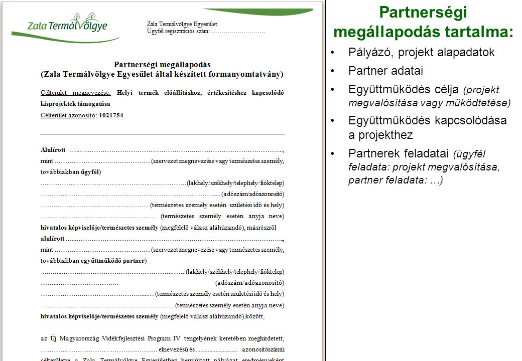 Partnerségi megállapodás tartalma: Pályázó, projekt alapadatok Partner adatai Együttműködés célja (projekt megvalósítása vagy működtetése) Együttműködés kapcsolódása a projekthez Partnerek feladatai (ügyfél feladata: projekt megvalósítása, partner feladata: …)