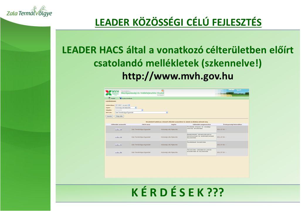 LEADER HACS által a vonatkozó célterületben előírt csatolandó mellékletek (szkennelve!) http://www.mvh.gov.hu K É R D É S E K ??? LEADER KÖZÖSSÉGI CÉL