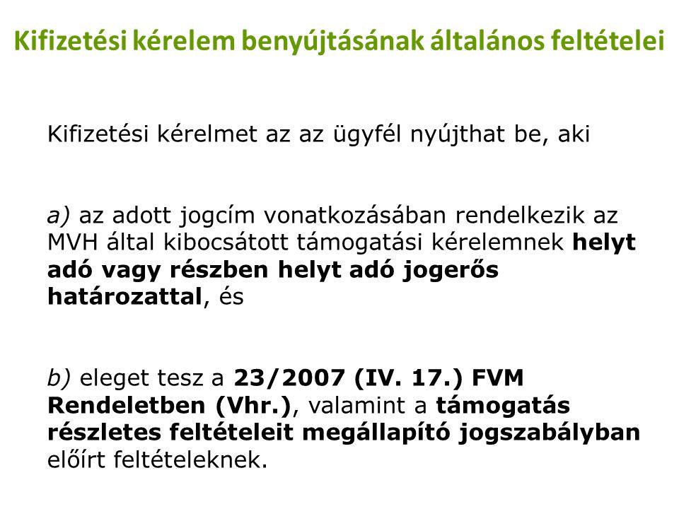Kifizetési kérelem benyújtásának általános feltételei Kifizetési kérelmet az az ügyfél nyújthat be, aki a) az adott jogcím vonatkozásában rendelkezik az MVH által kibocsátott támogatási kérelemnek helyt adó vagy részben helyt adó jogerős határozattal, és b) eleget tesz a 23/2007 (IV.