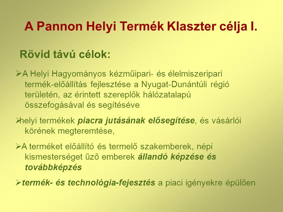A Pannon Helyi Termék Klaszter célja I.  A Helyi Hagyományos kézműipari- és élelmiszeripari termék-előállítás fejlesztése a Nyugat-Dunántúli régió te
