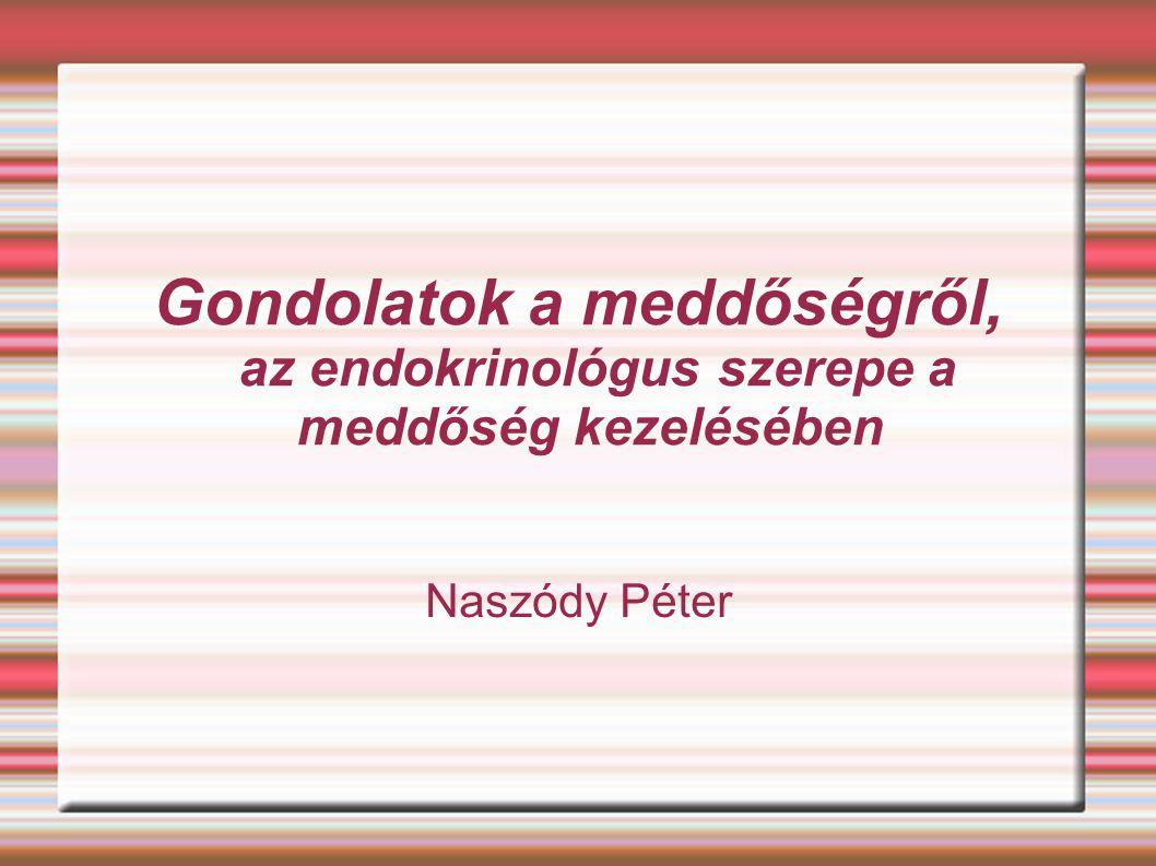 Gondolatok a meddőségről, az endokrinológus szerepe a meddőség kezelésében Naszódy Péter