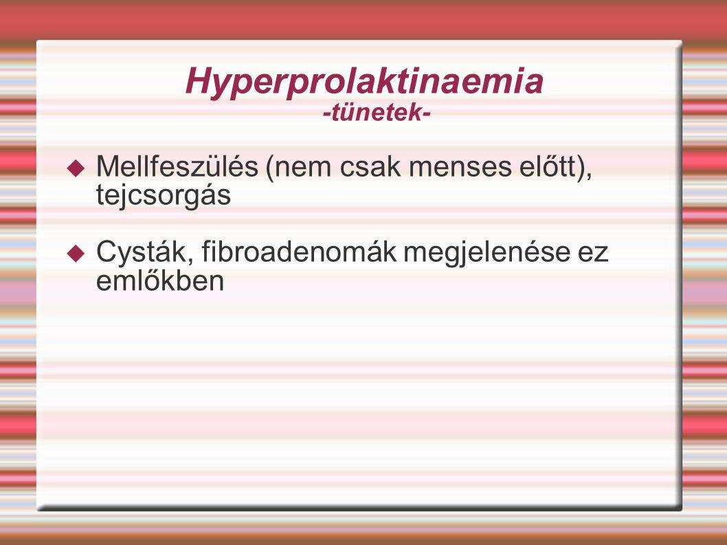 Hyperprolaktinaemia -tünetek-  Mellfeszülés (nem csak menses előtt), tejcsorgás  Cysták, fibroadenomák megjelenése ez emlőkben