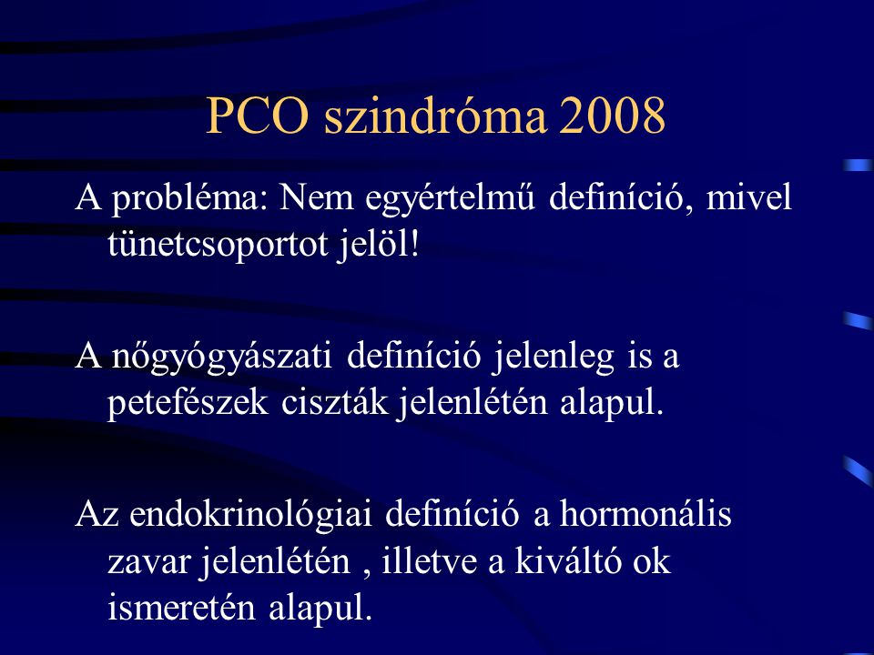 PCO szindróma 2008 A probléma: Nem egyértelmű definíció, mivel tünetcsoportot jelöl! A nőgyógyászati definíció jelenleg is a petefészek ciszták jelenl