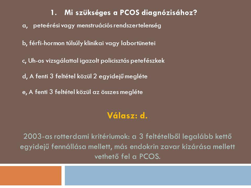 1.Mi szükséges a PCOS diagnózisához? a, peteérési vagy menstruációs rendszertelenség b, férfi-hormon túlsúly klinikai vagy labortünetei c, Uh-os vizsg