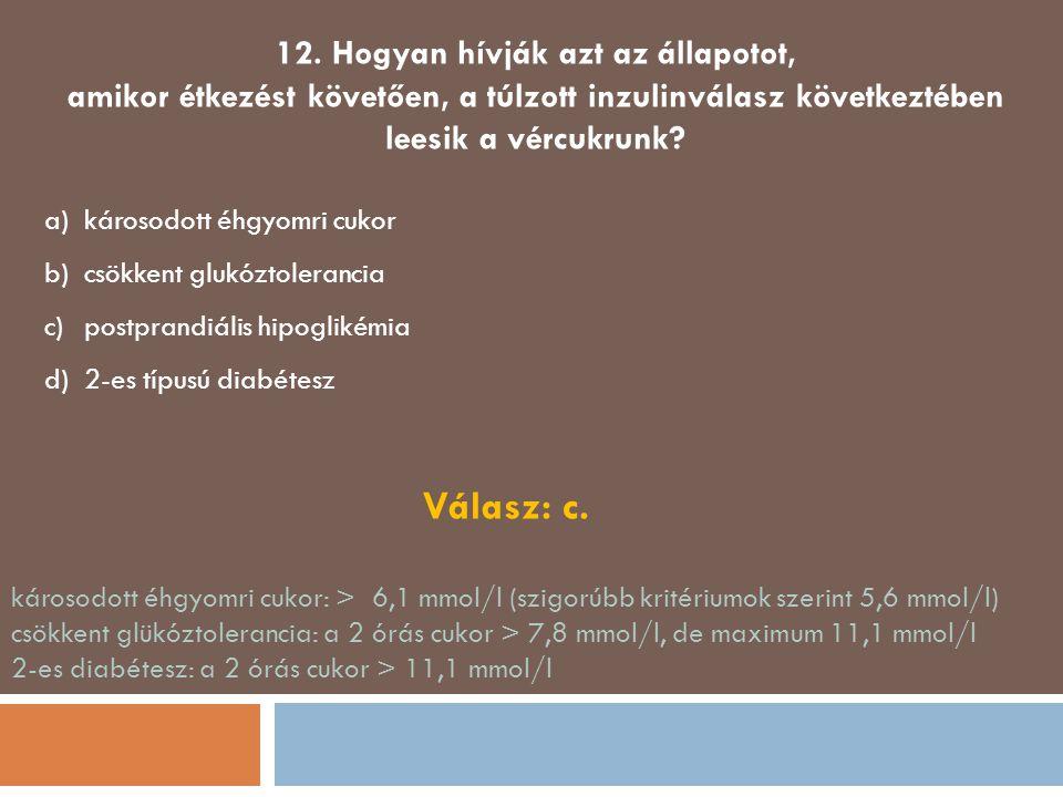 12. Hogyan hívják azt az állapotot, amikor étkezést követően, a túlzott inzulinválasz következtében leesik a vércukrunk? a)károsodott éhgyomri cukor b