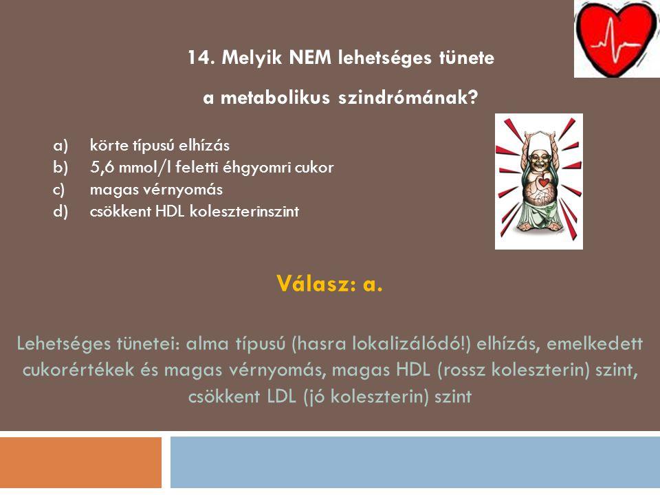 14. Melyik NEM lehetséges tünete a metabolikus szindrómának? a)körte típusú elhízás b)5,6 mmol/l feletti éhgyomri cukor c)magas vérnyomás d)csökkent H