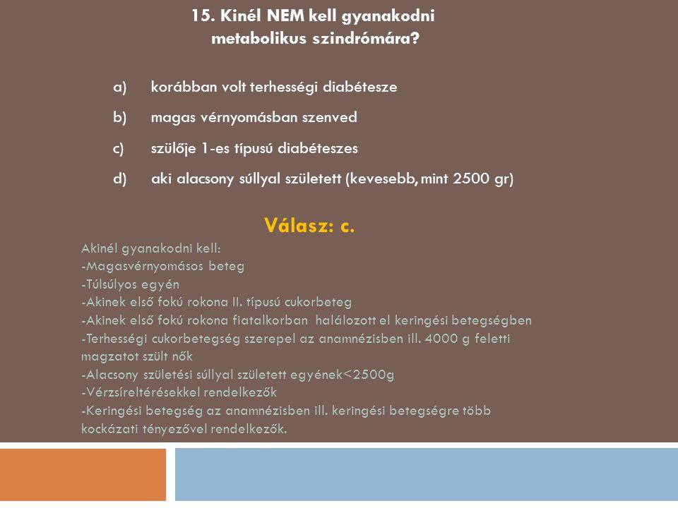 15. Kinél NEM kell gyanakodni metabolikus szindrómára? a)korábban volt terhességi diabétesze b)magas vérnyomásban szenved c)szülője 1-es típusú diabét