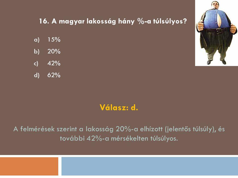 16. A magyar lakosság hány %-a túlsúlyos? a)15% b)20% c)42% d)62% Válasz: d. A felmérések szerint a lakosság 20%-a elhízott (jelentős túlsúly), és tov