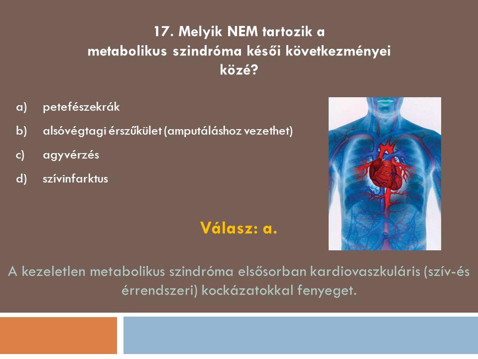 17. Melyik NEM tartozik a metabolikus szindróma késői következményei közé? a)petefészekrák b)alsóvégtagi érszűkület (amputáláshoz vezethet) c)agyvérzé