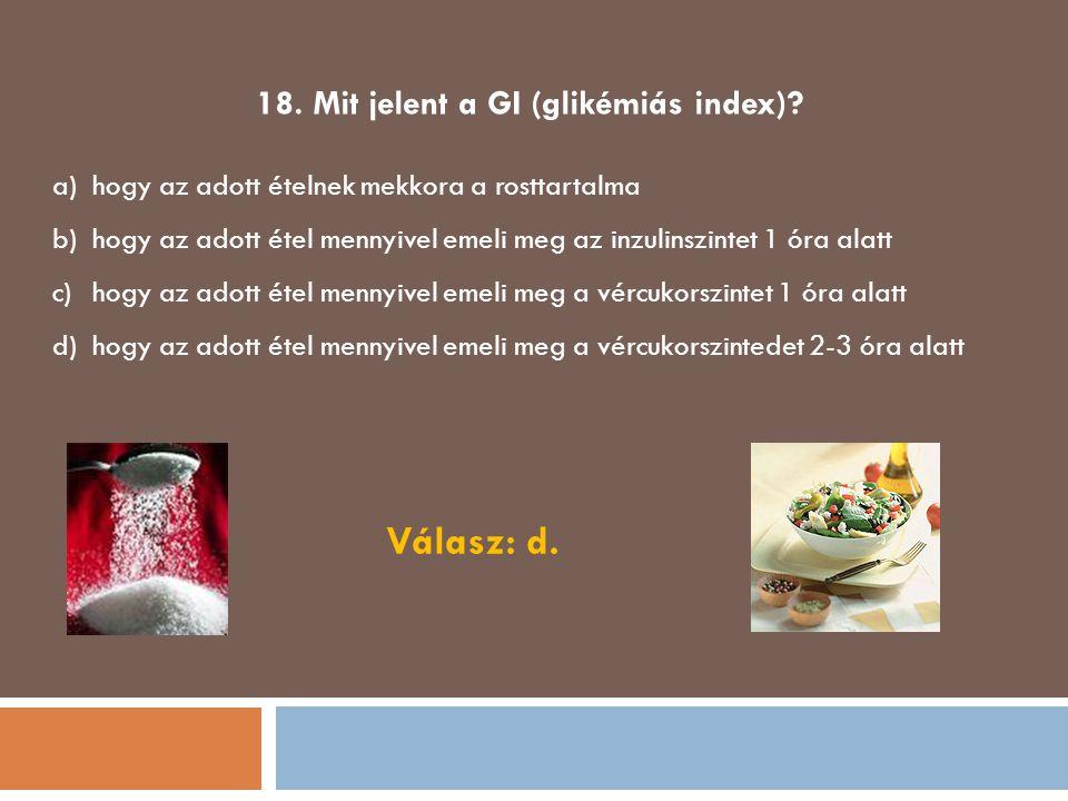 18. Mit jelent a GI (glikémiás index)? a)hogy az adott ételnek mekkora a rosttartalma b)hogy az adott étel mennyivel emeli meg az inzulinszintet 1 óra