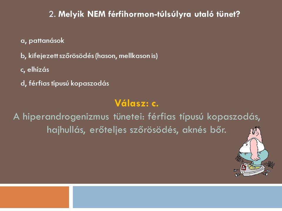 2. Melyik NEM férfihormon-túlsúlyra utaló tünet? a, pattanások b, kifejezett szőrösödés (hason, mellkason is) c, elhízás d, férfias típusú kopaszodás