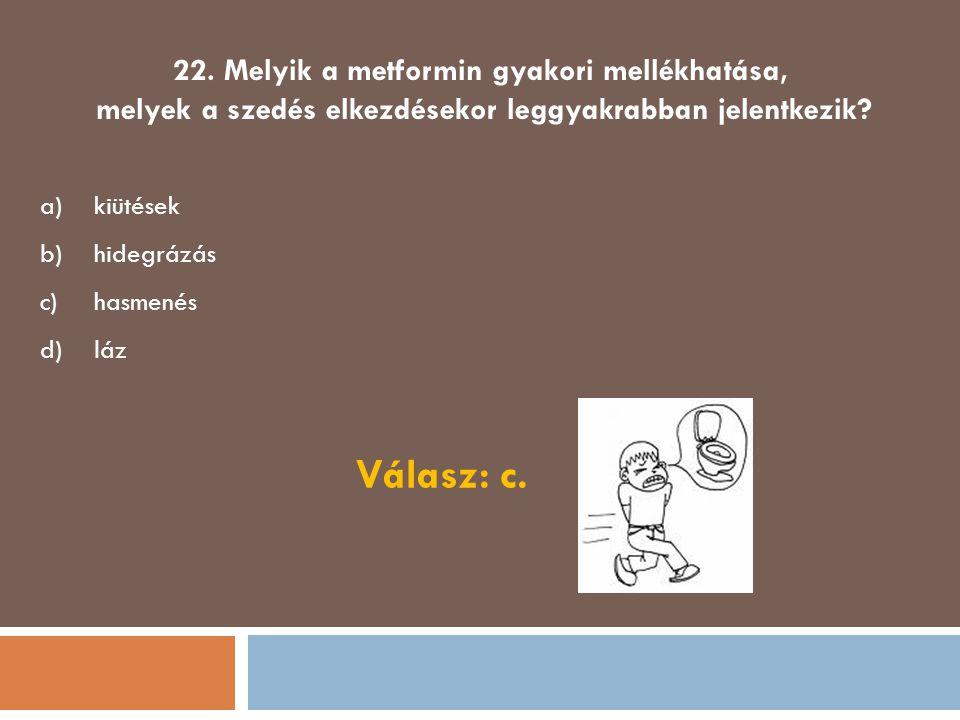 22. Melyik a metformin gyakori mellékhatása, melyek a szedés elkezdésekor leggyakrabban jelentkezik? a)kiütések b)hidegrázás c)hasmenés d)láz Válasz: