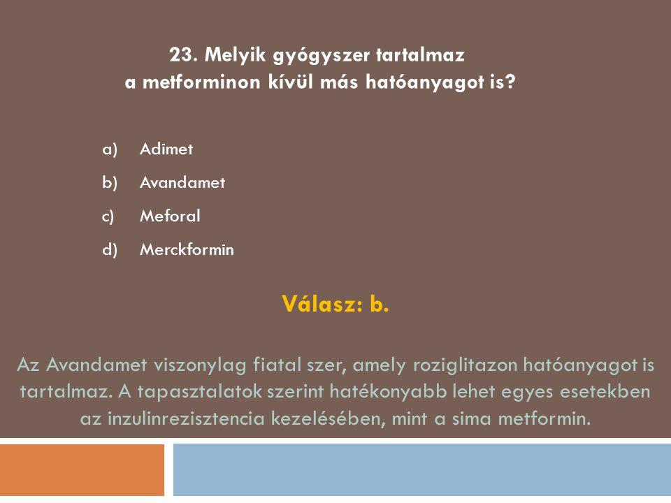 23. Melyik gyógyszer tartalmaz a metforminon kívül más hatóanyagot is? a)Adimet b)Avandamet c)Meforal d)Merckformin Válasz: b. Az Avandamet viszonylag