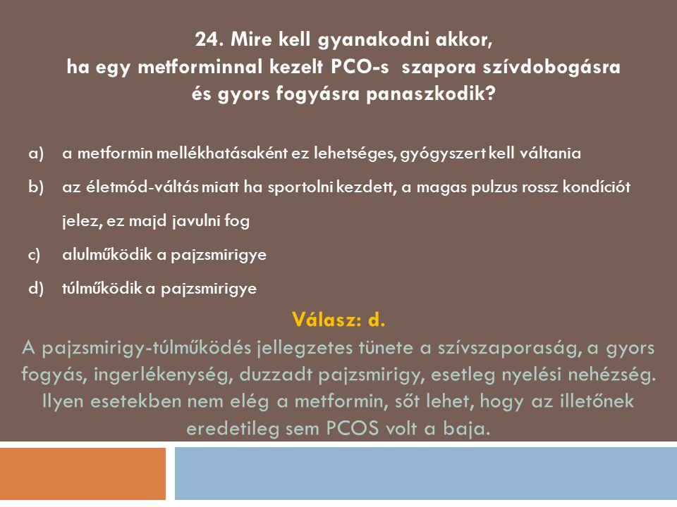 24. Mire kell gyanakodni akkor, ha egy metforminnal kezelt PCO-s szapora szívdobogásra és gyors fogyásra panaszkodik? a)a metformin mellékhatásaként e