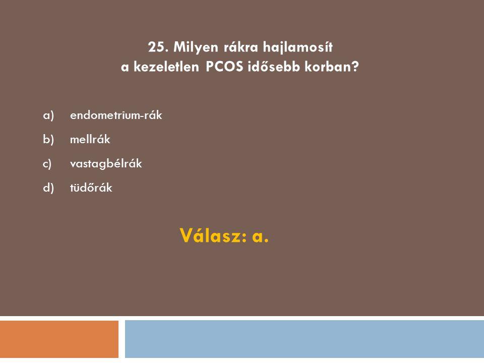 25. Milyen rákra hajlamosít a kezeletlen PCOS idősebb korban? a)endometrium-rák b)mellrák c)vastagbélrák d)tüdőrák Válasz: a.