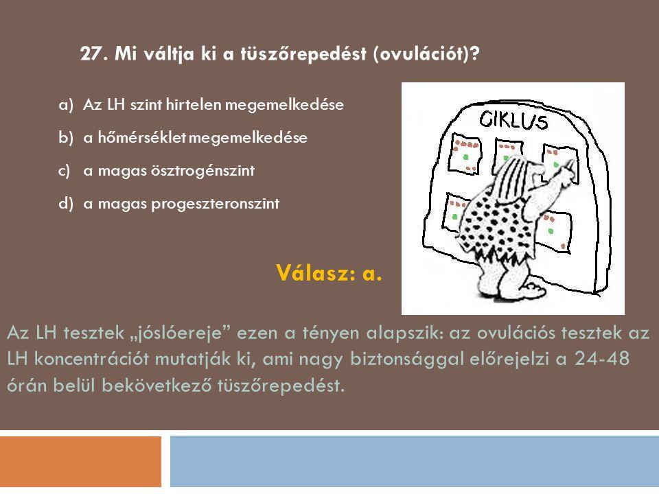 27. Mi váltja ki a tüszőrepedést (ovulációt)? a)Az LH szint hirtelen megemelkedése b)a hőmérséklet megemelkedése c)a magas ösztrogénszint d)a magas pr