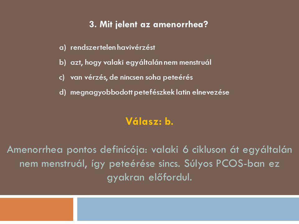 3. Mit jelent az amenorrhea? a)rendszertelen havivérzést b)azt, hogy valaki egyáltalán nem menstruál c)van vérzés, de nincsen soha peteérés d)megnagyo