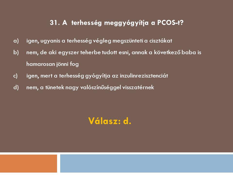 31. A terhesség meggyógyítja a PCOS-t? a)igen, ugyanis a terhesség végleg megszünteti a cisztákat b)nem, de aki egyszer teherbe tudott esni, annak a k