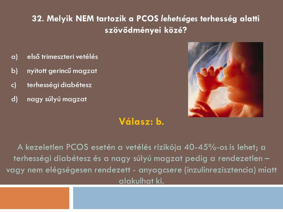 32. Melyik NEM tartozik a PCOS lehetséges terhesség alatti szövődményei közé? a)első trimeszteri vetélés b)nyitott gerincű magzat c)terhességi diabéte