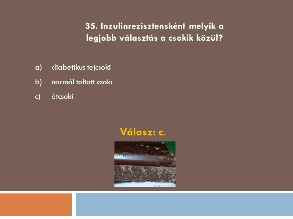 35. Inzulinrezisztensként melyik a legjobb választás a csokik közül? a)diabetikus tejcsoki b)normál töltött csoki c)étcsoki Válasz: c.