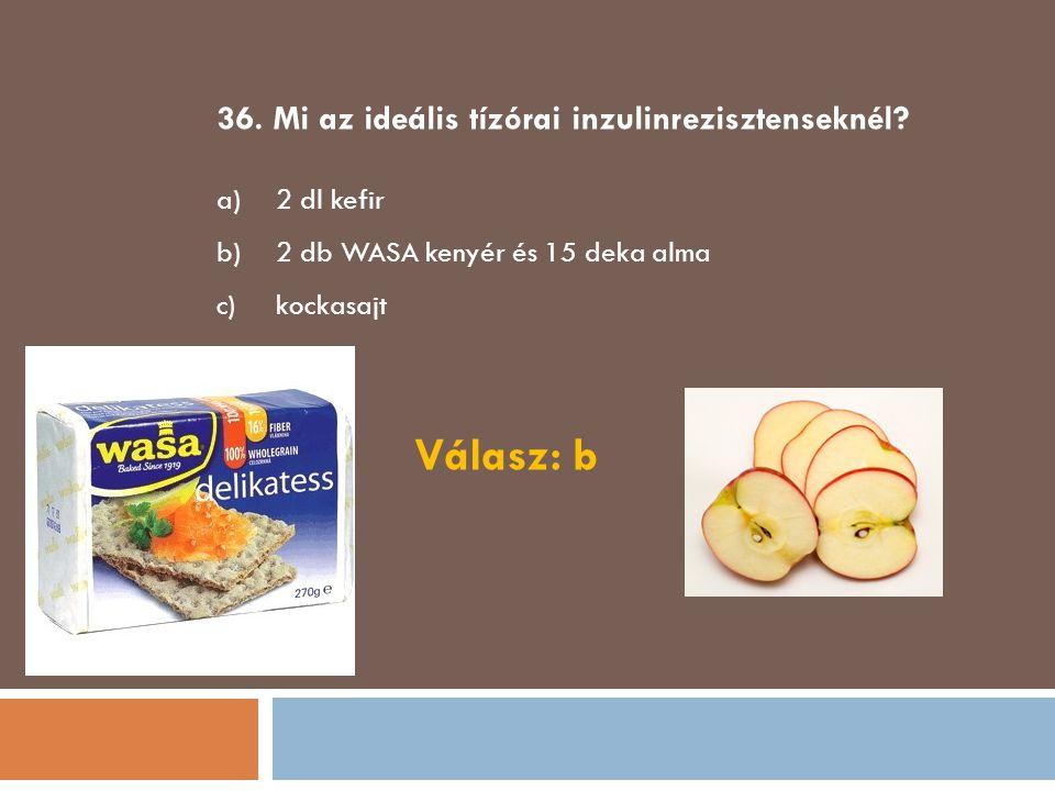 36. Mi az ideális tízórai inzulinrezisztenseknél? a)2 dl kefir b)2 db WASA kenyér és 15 deka alma c)kockasajt Válasz: b