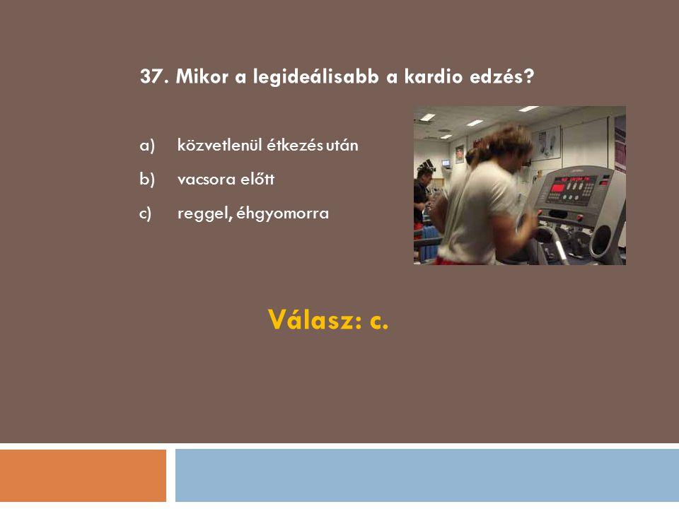 37. Mikor a legideálisabb a kardio edzés? a)közvetlenül étkezés után b)vacsora előtt c)reggel, éhgyomorra Válasz: c.