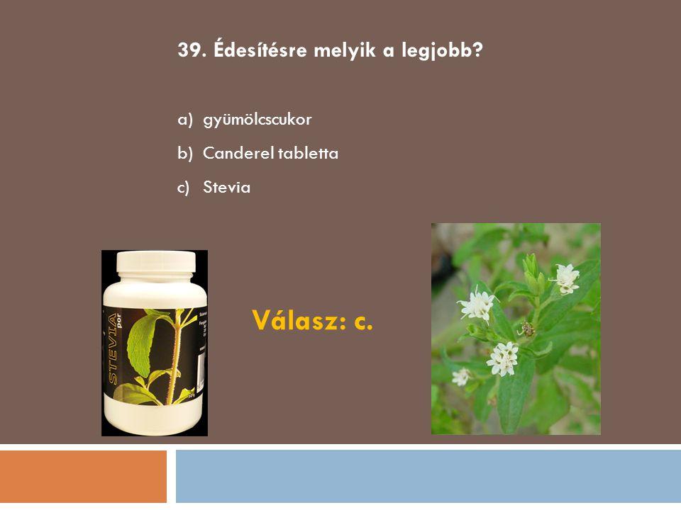 39. Édesítésre melyik a legjobb? a)gyümölcscukor b)Canderel tabletta c)Stevia Válasz: c.