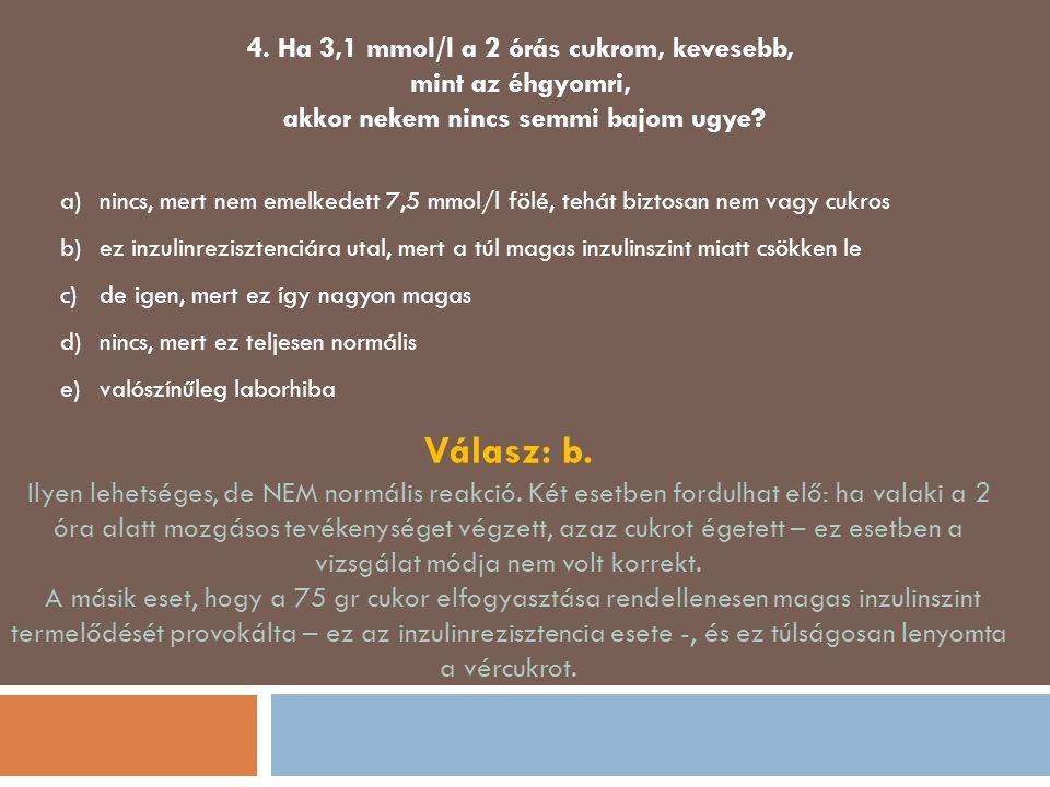 4. Ha 3,1 mmol/l a 2 órás cukrom, kevesebb, mint az éhgyomri, akkor nekem nincs semmi bajom ugye? a)nincs, mert nem emelkedett 7,5 mmol/l fölé, tehát