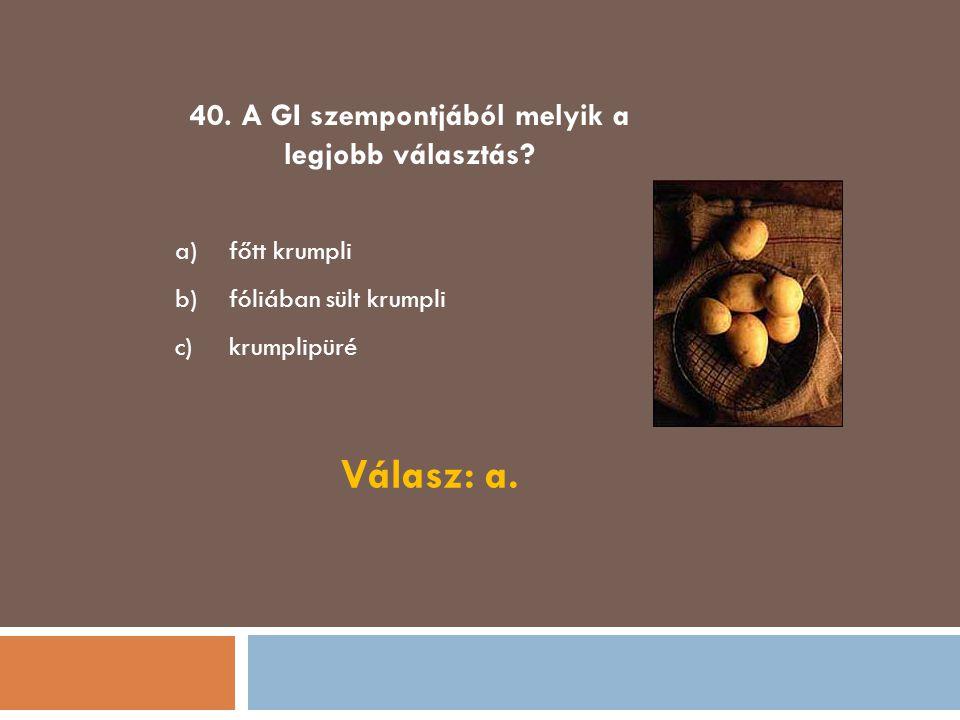 40. A GI szempontjából melyik a legjobb választás? a)főtt krumpli b)fóliában sült krumpli c)krumplipüré Válasz: a.