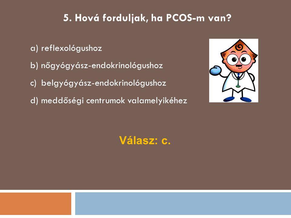 5. Hová forduljak, ha PCOS-m van? a)reflexológushoz b)nőgyógyász-endokrinológushoz c)belgyógyász-endokrinológushoz d)meddőségi centrumok valamelyikéhe