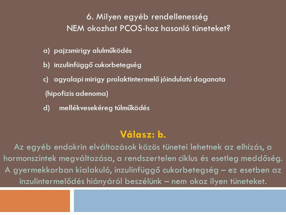 6. Milyen egyéb rendellenesség NEM okozhat PCOS-hoz hasonló tüneteket? a)pajzsmirigy alulműködés b)inzulinfüggő cukorbetegség c)agyalapi mirigy prolak