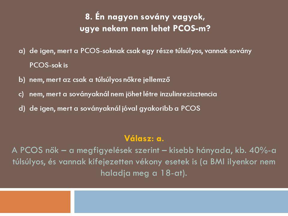 8. Én nagyon sovány vagyok, ugye nekem nem lehet PCOS-m? a)de igen, mert a PCOS-soknak csak egy része túlsúlyos, vannak sovány PCOS-sok is b)nem, mert