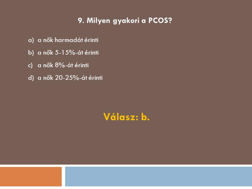 9. Milyen gyakori a PCOS? a)a nők harmadát érinti b)a nők 5-15%-át érinti c)a nők 8%-át érinti d)a nők 20-25%-át érinti Válasz: b.