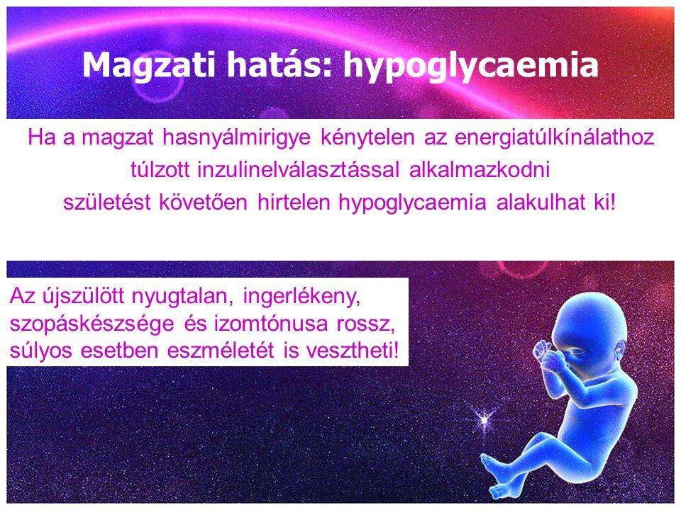Magzati hatás: hypoglycaemia Ha a magzat hasnyálmirigye kénytelen az energiatúlkínálathoz túlzott inzulinelválasztással alkalmazkodni születést követő
