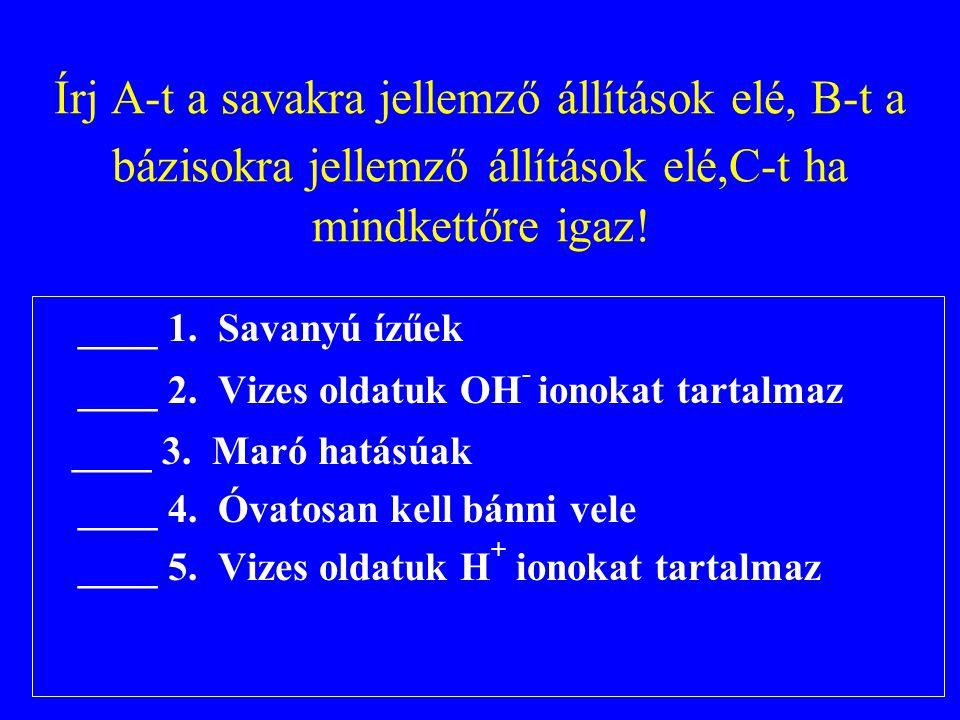 Írj A-t a savakra jellemző állítások elé, B-t a bázisokra jellemző állítások elé,C-t ha mindkettőre igaz! ____ 1. Savanyú ízűek ____ 2. Vizes oldatuk