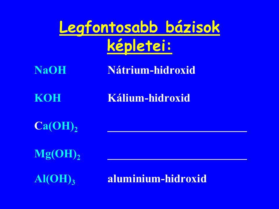 Legfontosabb bázisok képletei: NaOHNátrium-hidroxid KOH Kálium-hidroxid Ca(OH) 2 ________________________ Mg(OH) 2 ________________________ Al(OH) 3 a
