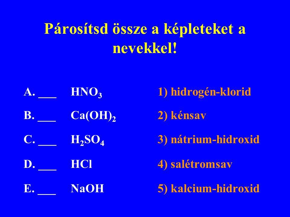 Párosítsd össze a képleteket a nevekkel! A. ___ HNO 3 1) hidrogén-klorid B. ___Ca(OH) 2 2) kénsav C. ___H 2 SO 4 3) nátrium-hidroxid D. ___HCl4) salét