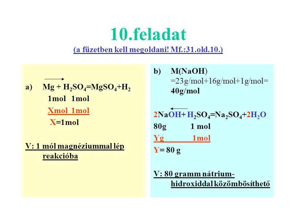 10.feladat (a füzetben kell megoldani! Mf.:31.old.10.) a)Mg + H 2 SO 4 =MgSO 4 +H 2 1mol Xmol 1mol X=1mol V: 1 mól magnéziummal lép reakcióba b)M(NaOH