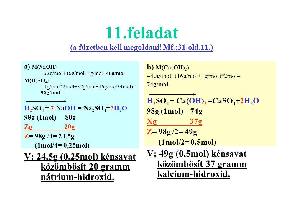 11.feladat (a füzetben kell megoldani! Mf.:31.old.11.) a) M(NaOH) =23g/mol+16g/mol+1g/mol=40g/mol M(H 2 SO 4 ) =1g/mol*2mol+32g/mol+16g/mol*4mol)= 98g