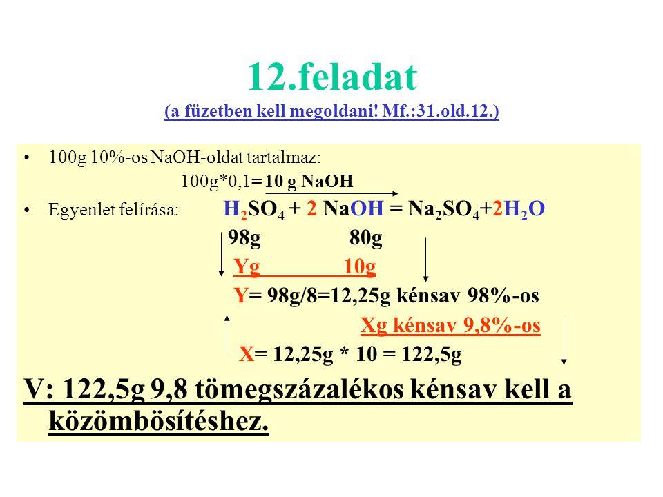 12.feladat (a füzetben kell megoldani! Mf.:31.old.12.) 100g 10%-os NaOH-oldat tartalmaz: 100g*0,1= 10 g NaOH Egyenlet felírása: H 2 SO 4 + 2 NaOH = Na