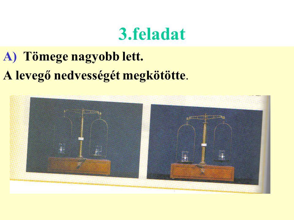 3.feladat A) Tömege nagyobb lett. A levegő nedvességét megkötötte.