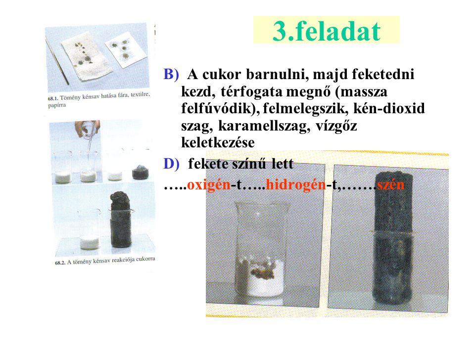 3.feladat B) A cukor barnulni, majd feketedni kezd, térfogata megnő (massza felfúvódik), felmelegszik, kén-dioxid szag, karamellszag, vízgőz keletkezé