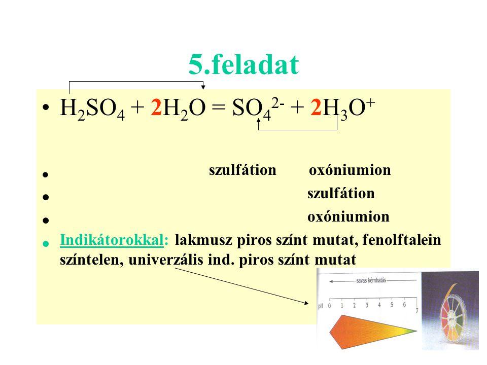 5.feladat H 2 SO 4 + 2H 2 O = SO 4 2- + 2H 3 O + szulfátion oxóniumion szulfátion oxóniumion Indikátorokkal: lakmusz piros színt mutat, fenolftalein s