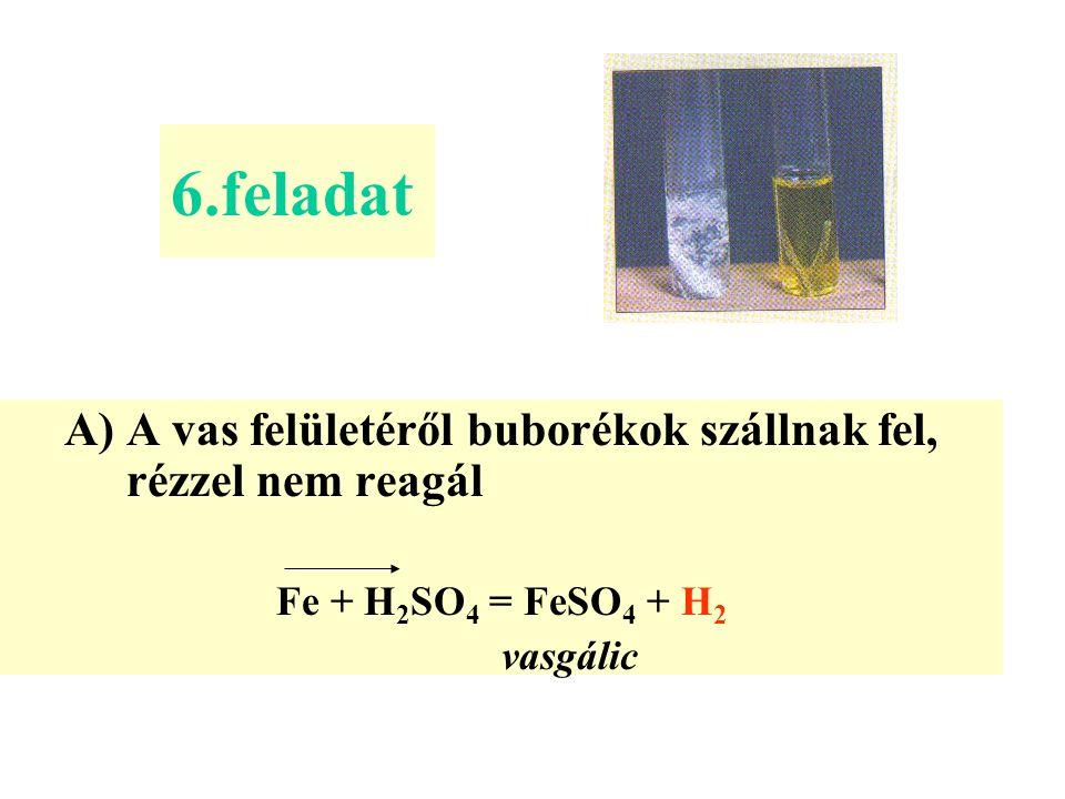 6.feladat A)A vas felületéről buborékok szállnak fel, rézzel nem reagál Fe + H 2 SO 4 = FeSO 4 + H2H2 vasgálic