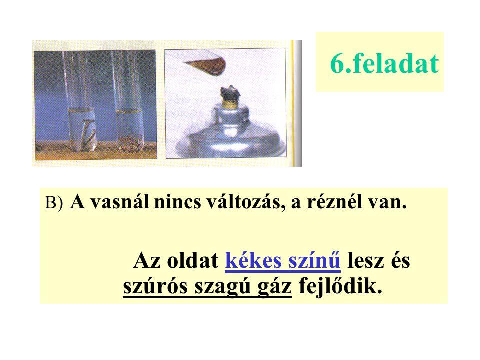 B) A vasnál nincs változás, a réznél van. Az oldat kékes színű lesz és szúrós szagú gáz fejlődik. 6.feladat