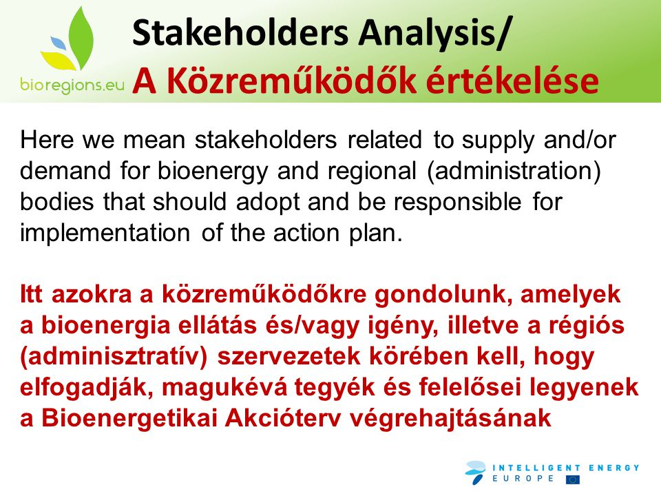 Stakeholders Analysis/ A Közreműködők értékelése Here we mean stakeholders related to supply and/or demand for bioenergy and regional (administration) bodies that should adopt and be responsible for implementation of the action plan.