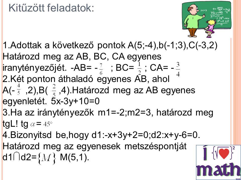 1.Adottak a következő pontok A(5;-4),b(-1;3),C(-3,2) Határozd meg az AB, BC, CA egyenes iranytényezőjét. -AB= - ; BC= ; CA= - 2.Két ponton áthaladó eg